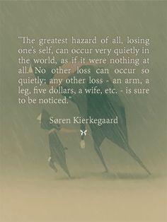 """The greatest hazard of all, losing one's self, can occur very quietly in the world, as if it were nothing at all. No other loss can occur so quietly; any other loss - an arm, a leg, five dollars, a wife, etc. - is sure to be noticed.""  — Søren Kierkegaard Kierkegaard Quotes, Soren Kierkegaard, Philosophical Quotes, Wit And Wisdom, Book Writer, All Or Nothing, Wise Words, Philosophy, Quotations"