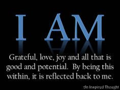 I AM grateful, love, joy, and all that is good and potential. By being this within, it is reflected back to me.