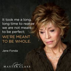 """Jane Fonda """"It took me a long long time to realize we are not meant to be perfect; we're meant to be whole"""" Jane Fonda Jane Fonda, Beau Message, Aging Quotes, Gratitude Quotes, Perfection Quotes, Celebration Quotes, Oprah, Along The Way, Woman Quotes"""