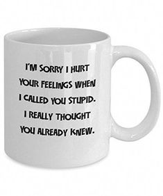 'I'm Sorry I Hurt Your Feelings When I Called You Stupid.' - Funny Sarcastic Ceramic Coffee Mug - coffee mug online Coffee Mug Quotes, Cute Coffee Mugs, Cute Mugs, Coffee Humor, My Coffee, Coffee Cups, Tea Cups, Coffee Gif, Coffee Logo