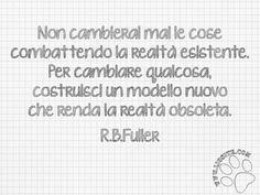 """Ecco quello che intendo io espresso da chi ne ha maggiori capacità. Rischiare per cambiare comprendendo la necessità di un modello nuovo. """"Non cambierai mai le cose combattendo la realtà esistente. Per cambiare qualcosa, costruisci un modello nuovo che renda la realtà obsoleta."""" R.B.Fuller #rbfuller, #cambiamento,#combattere, #realta, #graphtag, #citazione, #fotocitazione, #citazionesuimmagine, #italiano,"""