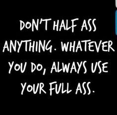 Don't half ass. Always full ass.