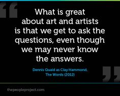 What is great about art and artists is that we get to ask the questions, even though we may never know the answers. - Dennis Quaid as Clay Hammond, The Words (2012)