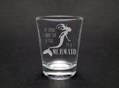 Drink Like A Mermaid 1.75 Oz Shot Glass. Show the world your mermaid side with this fun shot glass. This design, as with all of our designs, is etched into the glass. That makes it a dishwasher-safe permanent design for the life of the glass.