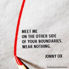MEET ME ON THE OTHER SIDE OF YOUR BOUNDARIES, WEAR NOTHING. JONNY OX. LO