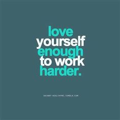 Love Yourself Enough To work Harder.