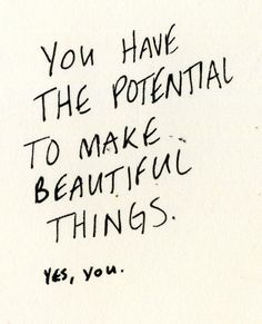 You have the potential to make beautiful things.