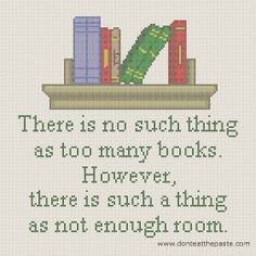 The story of my life. There's never enough room for all the books yet more keep appearing in the house. Love it.