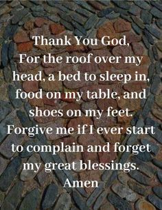 Food, God, and Head: Thank You God For the roof over my head, a bed to sleep in food on my table, and shoes on my feet. Forgive me if I ever start to complain and forget my great blessings. Amen IT A DDICTION HOTLINE 800 6 3 0 8 Prayer Scriptures, Bible Prayers, Faith Prayer, God Prayer, Prayer Quotes, Bible Verses Quotes, Faith Quotes, Religious Quotes, Spiritual Quotes