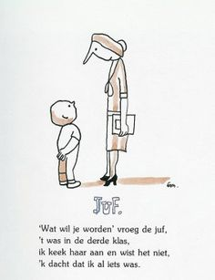 "Teacher.  ""What will you become?"" asked the teacher.  It was in 3rd grade.  I looked at her and didn't know.  I thought I was something allready.    Dutch poster."