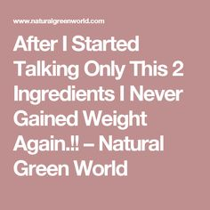 After I Started Talking Only This 2 Ingredients I Never Gained Weight Again.!! – Natural Green World