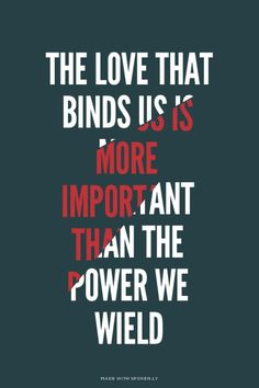 The love that binds us is more important than the power we wield    Merlin