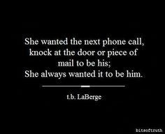 She wanted the next phone call, knock at the door or piece of mail to be his. She always wanted it to be him. Words Quotes, All Quotes, Always You, I Still Love You, Favorite Quotes, Human Emotions, Love Words, Military Love, Future Love