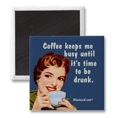 Coffee keeps me busy until it's time to be drunk magnets by bluntcard.  Sad but true.