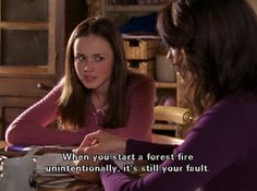 Lorelai: Oh, I forgot my code name at the second store I tested, so I told 'em it was Tookie Clothespin. Rory: Which means we get even more catalogs. Lorelai: Again, it was unintentional. Rory: When you start a forest fire unintentionally, it's still your fault.