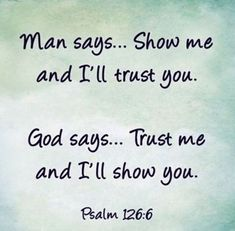 """""""Man says. Show me and I'll trust you. God says. Trust me and I'll show you."""" ~Psalms The Bible The Words, Heart Quotes, Faith Quotes, Trusting God Quotes, Jesus Quotes, Godly Men Quotes, Love Quotes Bible, Trust No One Quotes, Bible Quotes For Teens"""