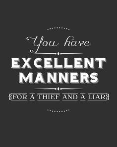 You have excellent makers, for a thief and a liar.