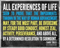 """""""All experiences of life seem to prove that the impediments thrown in the way of human advancement may, for the most part, be overcome by steady good conduct, honest zeal, activity, perseverance and above all, by a determined resolution to surmount.""""  – Samuel Smiles"""