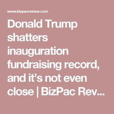 Donald Trump shatters inauguration fundraising record, and it's not even close | BizPac Review