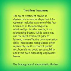 The Silent Treatment - The silent treatment can be so destructive to relationships that John Gottman included it as one of the four horsemen of the apocalypse in relationships. In other words, it is a relationship buster. While some may use the silent treatment prior to learning more effective communication skills, narcissistic manipulators often repeatedly use it to control, punish, test boundaries, avoid accountability and avoid even discussing unpleasant issues.