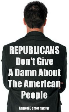 Unless you have a few million dollars to bribe Republicans with... they don't give a rats ass about you !