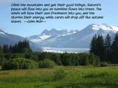 """Climb the mountains and get their good tidings."" John Muir"