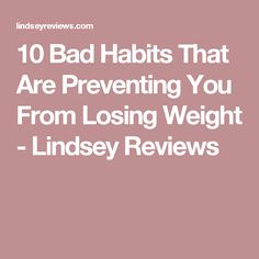 10 Bad Habits That Are Preventing You From Losing Weight - Lindsey Reviews