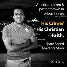 "Pray! Act!  American Pastor Saeed Abedini has been told by Iranian officials that he will very soon hang for his ""faith in Jesus."" Pastor Saeed is in grave danger and is going to trial in 1 week!  Please call your Representative and Senators now and ask them to sign on to Representative Aderholt's letter in the House and Senator Risch's letter in the Senate calling for Pastor Saeed's freedom. Go to:  http://aclj.org/iran/iran-pursues-sham-trial-against-american-pastor-saeed-faith-one-week"