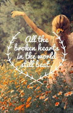 all the broken hearts in the world still beat. - ingrid michaelson, girls chase boys
