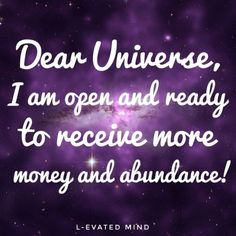 Dear Universe, I am open and ready to receive more money and abundance!