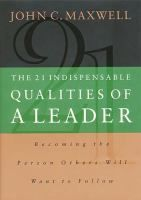 The 21 Indispensable Qualities of a Leader: Becoming the Person that People Will Want to Follow, by John C. Maxwell