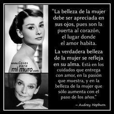 """... """"La belleza de la mujer debe ser apreciada en sus ojos, pues son la puerta al corazón, el lugar donde el amor habita. La verdadera belleza de la mujer se refleja en su alma. Está en los cuidados que entrega con amor, en la pasión que muestra, y en la belleza de la mujer que sólo aumenta con el paso de los años"""". Audrey Hepburn."""