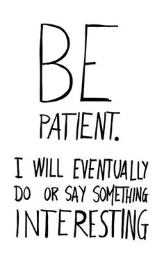 Be patient. I will eventually do or say something interesting. ( Haha I thought that was so funny! Because that is how I feel sometimes! Words Quotes, Me Quotes, Funny Quotes, Sayings, Reminder Quotes, Great Quotes, Quotes To Live By, Inspirational Quotes, The Words