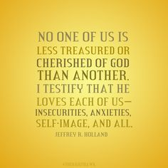 None of us is less treasured or cherished of God than another.  So love one another, and know that He loves you.