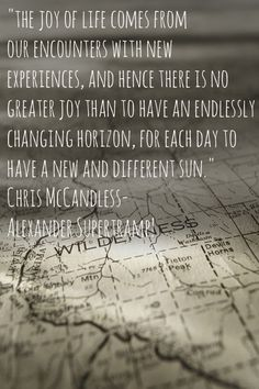 """""""the joy of life comes from our encounters with new experiences, and hence there is no greater joy than to have an endlessly changing horizon, for each day to have a new and different sun."""" Chris McCandless- Alexander Supertramp! #intothewild #quote #wilderness"""
