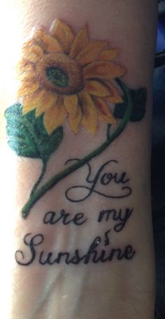 Sunflower tattoo with you are my sunshine. Great for a mother daughter tattoo. I love mine!