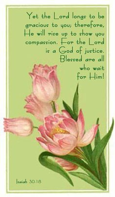 Yet the Lord longs to be grecious to you; therefore, He will rise up to show you compassion. For the Lord is a God of justice. Blessed are all who wait for Him. Scripture Verses, Bible Scriptures, Bible Quotes, Godly Qoutes, Art Quotes, Isaiah 30, Isaiah Bible, Favorite Bible Verses, Christian Quotes