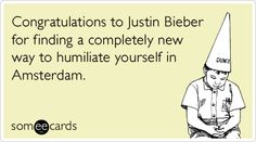 Funny Somewhat Topical Ecard: Congratulations to Justin Bieber for finding a completely new way to humiliate yourself in Amsterdam.