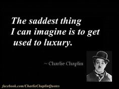 Charlie Chaplin Quote: The saddest thing I can imagine is to get used to luxury.