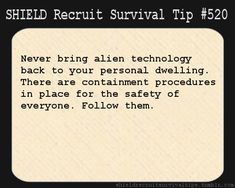 S.H.I.E.L.D. Recruit Survival Tip #520: Never bring alien technology back to your personal dwelling. There are containment procedures in place for the safety of everyone. Follow them. [Submitted by violasarecool]