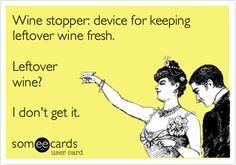 Wine stopper: device for keeping leftover wine fresh. Leftover wine? I don't get it.