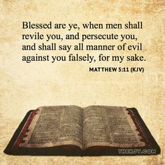 Matthew 5:11 - Blessed are ye, when men shall revile you, and persecute you, and shall say all manner of evil against you falsely, for my sake.