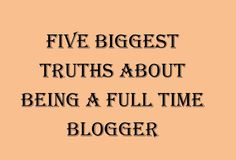 Blogging appears to be a simple job but in reality, it is not easy. Below are the five biggest truth about being a full-time blogger.