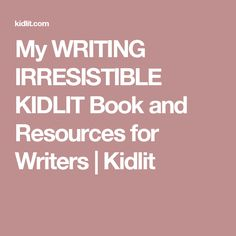 My WRITING IRRESISTIBLE KIDLIT Book and Resources for Writers | Kidlit
