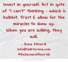 Invest in yourself. Act in spite of I can't thinking - which is bullshit. Trust & allow for the miracles to show up. When you are willing, they will.