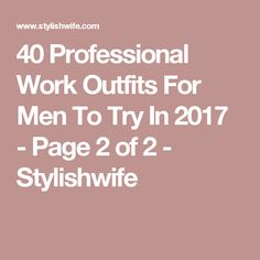40 Professional Work Outfits For Men To Try In 2017 - Page 2 of 2 - Stylishwife