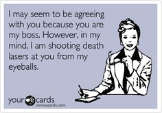 Funny Workplace Ecard: I may seem to be agreeing with you because you are my boss. However, in my mind, I am shooting death lasers at you from my eyeballs.