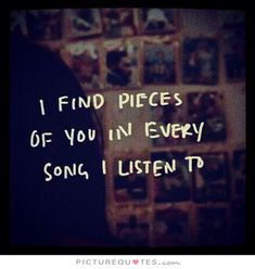 I find pieces of you in every song I listen to. Picture Quotes.