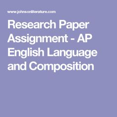 Research Paper Assignment - AP English Language and Composition