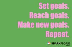 Set goals. Reach goals. Make new goals. Repeat.   via @SparkPeople